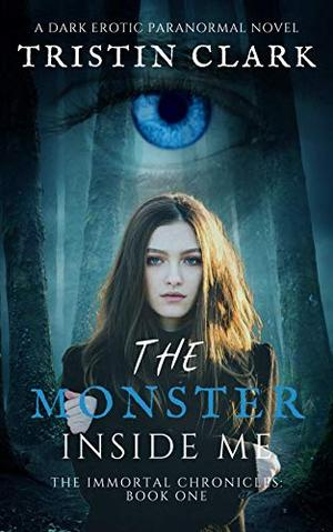 THE MONSTER INSIDE ME: The Immortal Chronicles: Book One by Tristin Clark