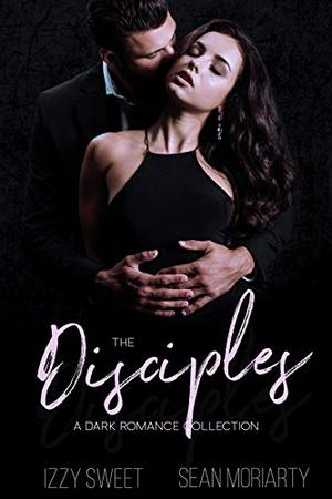 The Disciples: A Dark Romance Collection by Izzy Sweet, Sean Moriarty