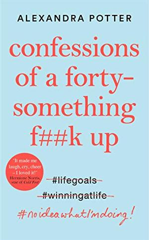 Confessions of a Forty-Something F**k Up: The Funniest WTF AM I DOING?! Novel of the Year by Alexandra Potter