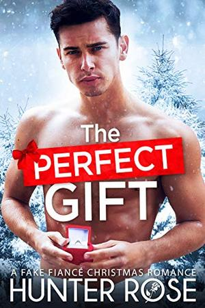 The Perfect Gift: A Fake Fiancé Christmas Romance by Hunter Rose