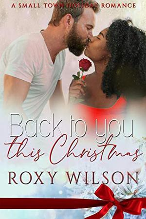 Back to You this Christmas: A Small Town Holiday Romance by Roxy Wilson