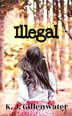 Illegal: A Ripped-From-The-Headlines Romantic Suspense by K.J. Gillenwater