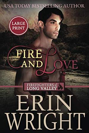 Fire and Love: A Fireman Western Romance Novel (Firefighters of Long Valley Romance - Large Print) by Erin Wright