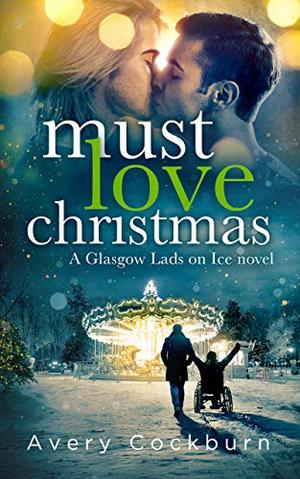 Must Love Christmas (Glasgow Lads on Ice) by Avery Cockburn