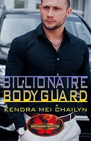 Billionaire Bodyguard: Brotherhood Protectors World by Kendra Mei Chailyn, Brotherhood Protectors World