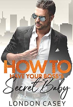 How to Have Your Boss's Secret Baby by London Casey