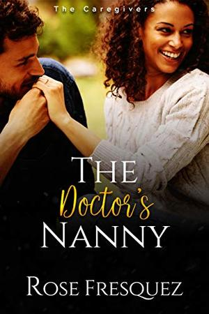 The Doctor's Nanny: A Christian Work Place Sweet Romance by Rose Fresquez