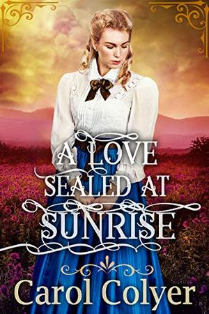 A Love Sealed at Sunrise: A Historical Western Romance Book by Carol Colyer