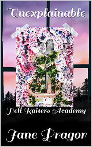 Unexplainable: Hell Raisers Academy by Jane Pragor