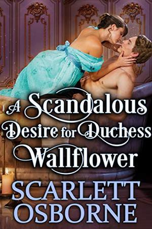 A Scandalous Desire for Duchess Wallflower: A Steamy Historical Regency Romance Novel by Scarlett Osborne