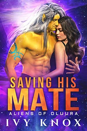 Saving His Mate: Aliens of Oluura: Book 1 (A Sci-Fi Alien Romance) by Ivy Knox