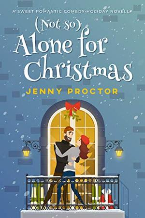 (Not So) Alone for Christmas: A Sweet Romantic Comedy Holiday Novella by Jenny Proctor