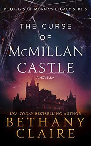 The Curse of McMillan Castle - A Novella (A Scottish Time Travel Romance): Book 12.5 (Morna's Legacy Series) by Bethany Claire