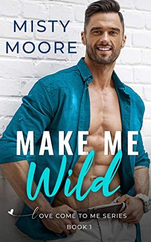 Make Me Wild: A Second Chance Small Town Romance by Misty Moore
