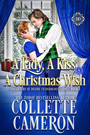 A Lady, A Kiss, A Christmas Wish: A Sweet Historical Regency Romance (Daughters of Desire (Scandalous Ladies) Book 1) by Collette Cameron