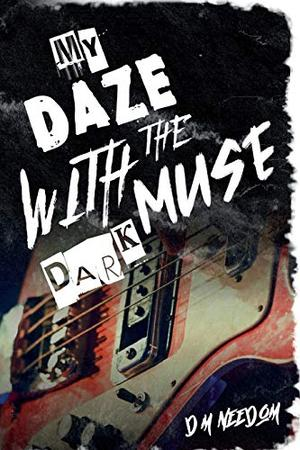 My Daze With The Dark Muse (Better to Burn Out) by D.M. Needom