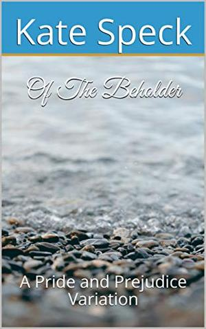 Of The Beholder: A Pride and Prejudice Variation by Kate Speck