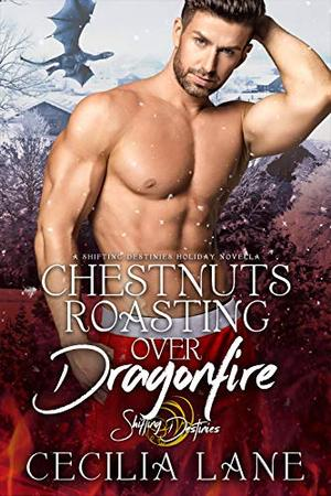 Chestnuts Roasting Over Dragonfire: A Shifting Destinies Holiday Novella by Cecilia Lane