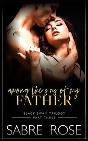 Among the Sins of my Father: Black Swan Trilogy - Part Three by Sabre Rose