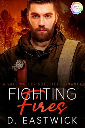 Fighting Fires: A Solstice Romance by D. Eastwick