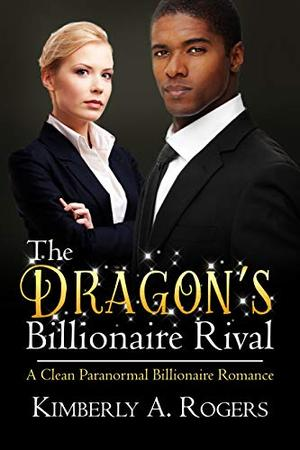 The Dragon's Billionaire Rival: A Clean Paranormal Billionaire Romance by Kimberly A. Rogers