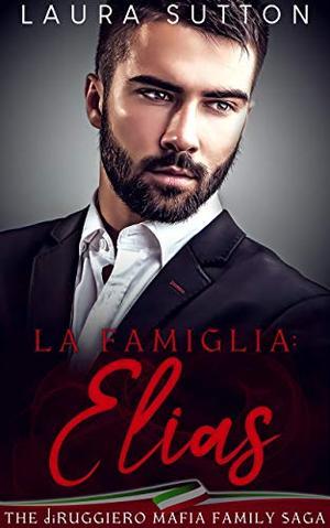 La Famiglia : Elias : Part One The diRuggiero Mafia Family Saga by Laura Sutton