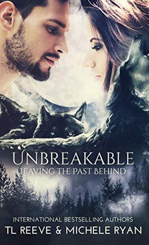 Unbreakable: Leaving the Past Behind by TL Reeve, Michele Ryan, Covers by K