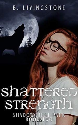 Shattered Strength: Shadowcrest Pack Series Book Two by B. Livingstone
