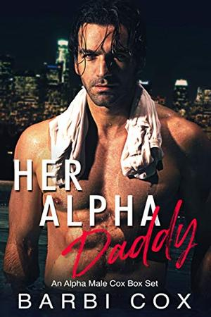 Her Alpha Daddy: A Steamy Alpha Male Romance Box Set by Barbi Cox