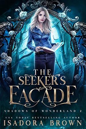 The Seeker's Facade: Shadows of Wonderland, Book 2 by Isadora Brown