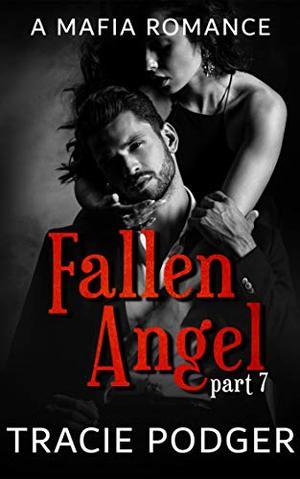 Fallen Angel, Part 7: Fallen Angel Series: A Mafia Romance by Tracie Podger