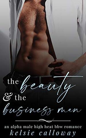 The Beauty & The Business Man: An Alpha Male High Heat BBW Romance (Claiming Her Curves) by Kelsie Calloway