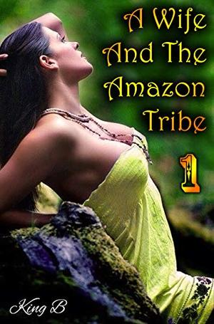 A Wife and The Amazon Tribe: Part 1 by King B
