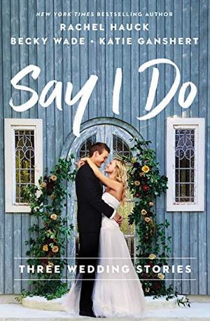 Say I Do: Three Wedding Stories by Rachel Hauck, Becky Wade, Katie Ganshert