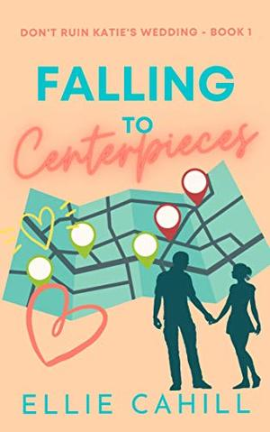 Falling to Centerpieces: A Romantic Comedy (Don't Ruin Katie's Wedding) by Ellie Cahill