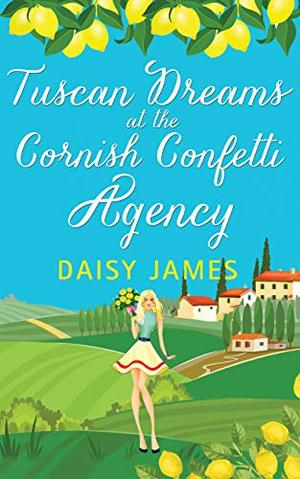 Tuscan Dreams at the Cornish Confetti Agency: A gorgeously uplifting romantic comedy by Daisy James