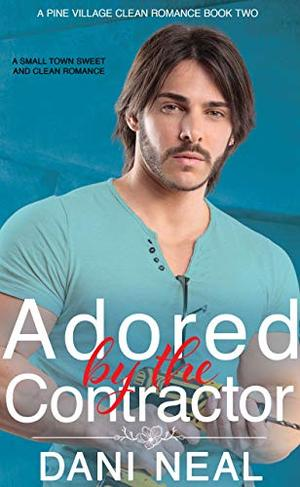 Adored by the Contractor: A Small Town Sweet and Clean Romance by Dani Neal