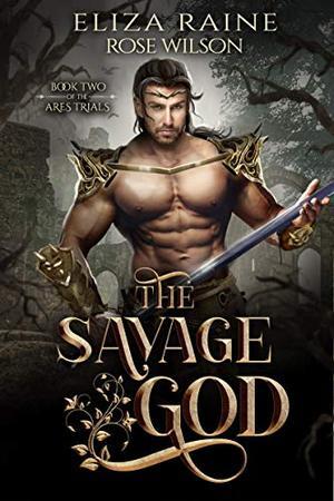 The Savage God: A Fated Mates Fantasy Romance by Eliza Raine, Rose Wilson