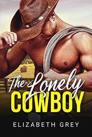 The Lonely Cowboy (The Wentworth Cowboy Billionaire Series) by Elizabeth Grey