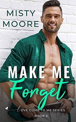 Make Me Forget: A Second Chance Small Town Romance by Misty Moore