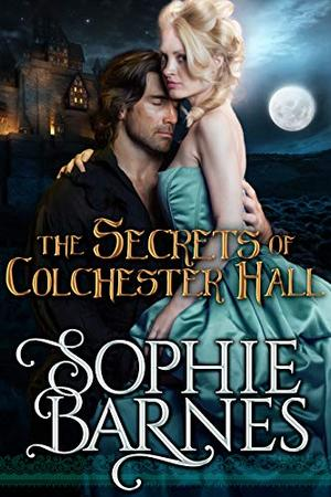 The Secrets of Colchester Hall: A Gothic Regency Romance by Sophie Barnes