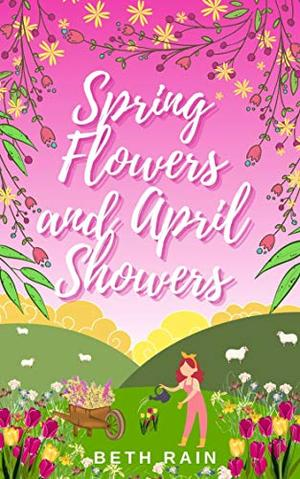 Spring Flowers and April Showers: A fresh and uplifting love story about finding your way home by Beth Rain