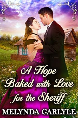 A Hope Baked with Love for the Sheriff: A Historical Western Romance Novel by Melynda Carlyle