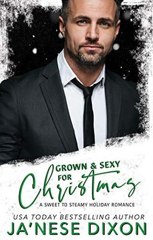 Grown and Sexy for Christmas: Sweet to Steamy Holiday Romances by Ja'Nese Dixon