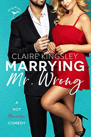 Marrying Mr. Wrong: A Hot Romantic Comedy by Claire Kingsley