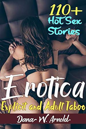 Erotica: 110+ Explicit and Adult Taboo Hot Sex Stories by Dana W. Arnold