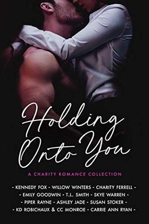 Holding Onto You by Kennedy Fox, Willow Winters, Charity Ferrell, Emily Goodwin, TL Smith, Skye Warren, Piper Rayne, Ashley Jade, Susan Stoker, Kd Robichaux