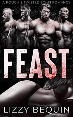 Feast: A Rough & Twisted Sci-Fi Romance by Lizzy Bequin