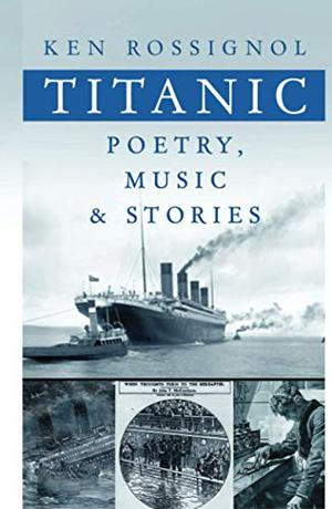 Titanic Poetry, Music & Stories (History of the RMS Titanic series) by Ken Rossignol