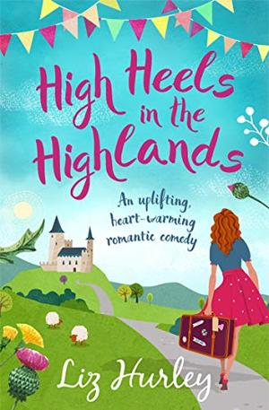 High Heels in the Highlands: An uplifting, heart-warming romantic comedy by Liz Hurley